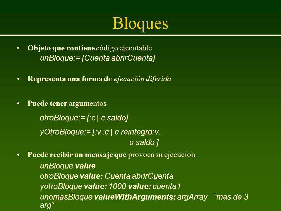 Bloques Objeto que contiene código ejecutable unBloque:= [Cuenta abrirCuenta] Representa una forma de ejecución diferida. Puede tener argumentos otroB