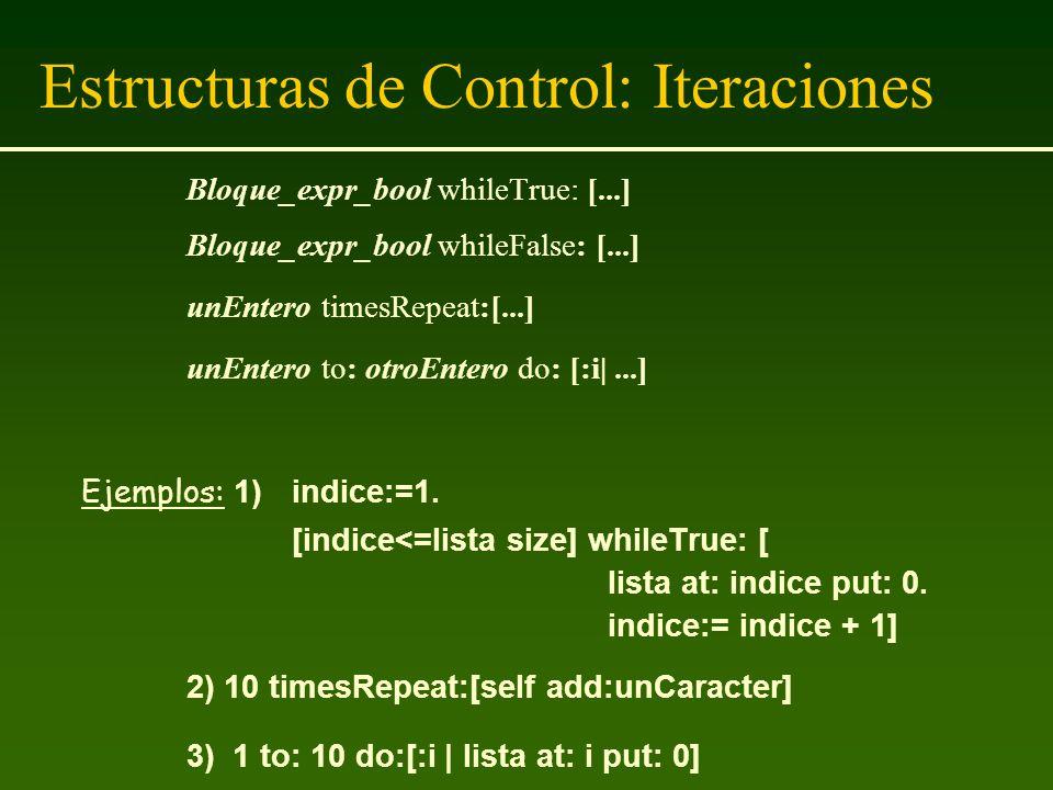 Estructuras de Control: Iteraciones Bloque_expr_bool whileTrue: [...] Bloque_expr_bool whileFalse: [...] unEntero timesRepeat:[...] unEntero to: otroE