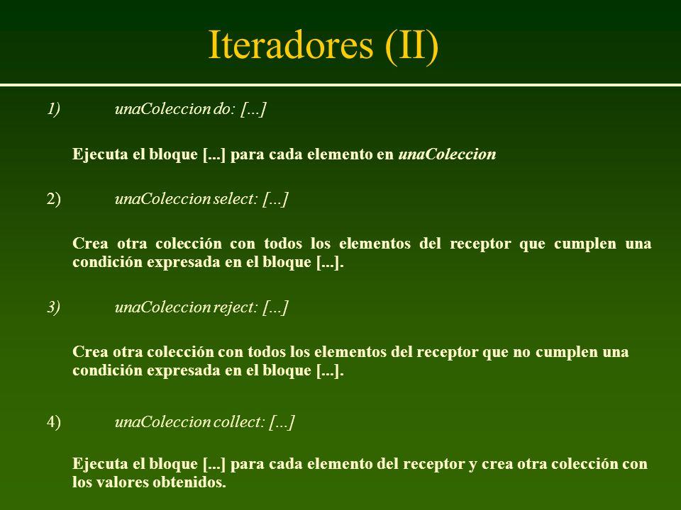 Iteradores (II) 1)unaColeccion do: [...] Ejecuta el bloque [...] para cada elemento en unaColeccion 2)unaColeccion select: [...] Crea otra colección c