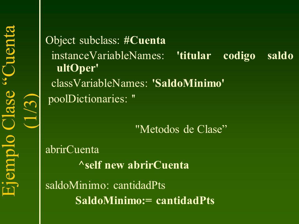 Ejemplo Clase Cuenta (1/3) Object subclass: #Cuenta instanceVariableNames: 'titular codigo saldo ultOper' classVariableNames: 'SaldoMinimo' poolDictio