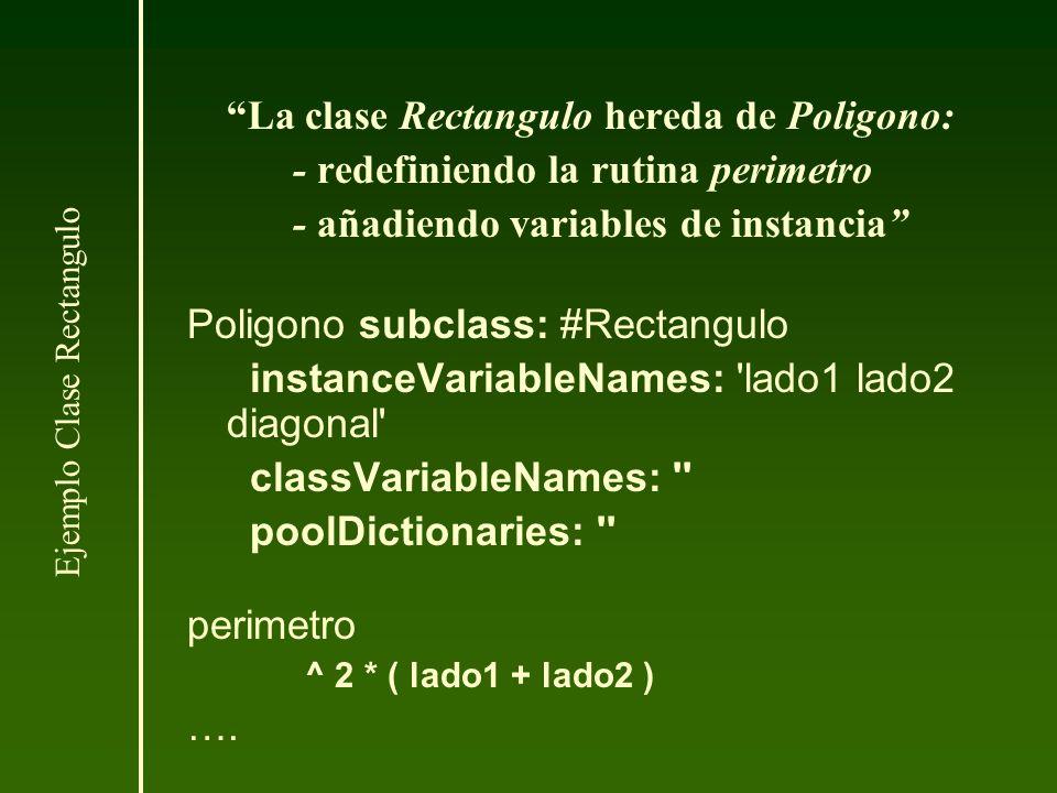La clase Rectangulo hereda de Poligono: - redefiniendo la rutina perimetro - añadiendo variables de instancia Poligono subclass: #Rectangulo instanceV