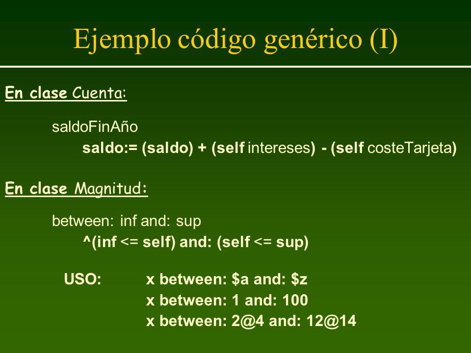 Ejemplo código genérico (I) En clase Cuenta: saldoFinAño saldo:= (saldo) + (self intereses) - (self costeTarjeta) En clase Magnitud: between: inf and: