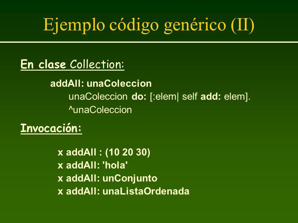 Ejemplo código genérico (II) En clase Collection: addAll: unaColeccion unaColeccion do: [:elem| self add: elem]. ^unaColeccion Invocación: x addAll :