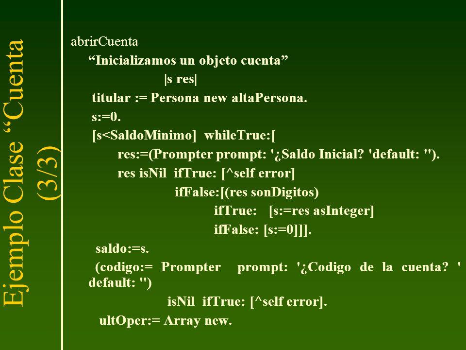 abrirCuenta Inicializamos un objeto cuenta |s res| titular := Persona new altaPersona. s:=0. [s<SaldoMinimo] whileTrue:[ res:=(Prompter prompt: '¿Sald