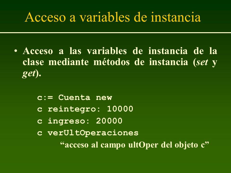 Acceso a variables de instancia Acceso a las variables de instancia de la clase mediante métodos de instancia (set y get). c:= Cuenta new c reintegro: