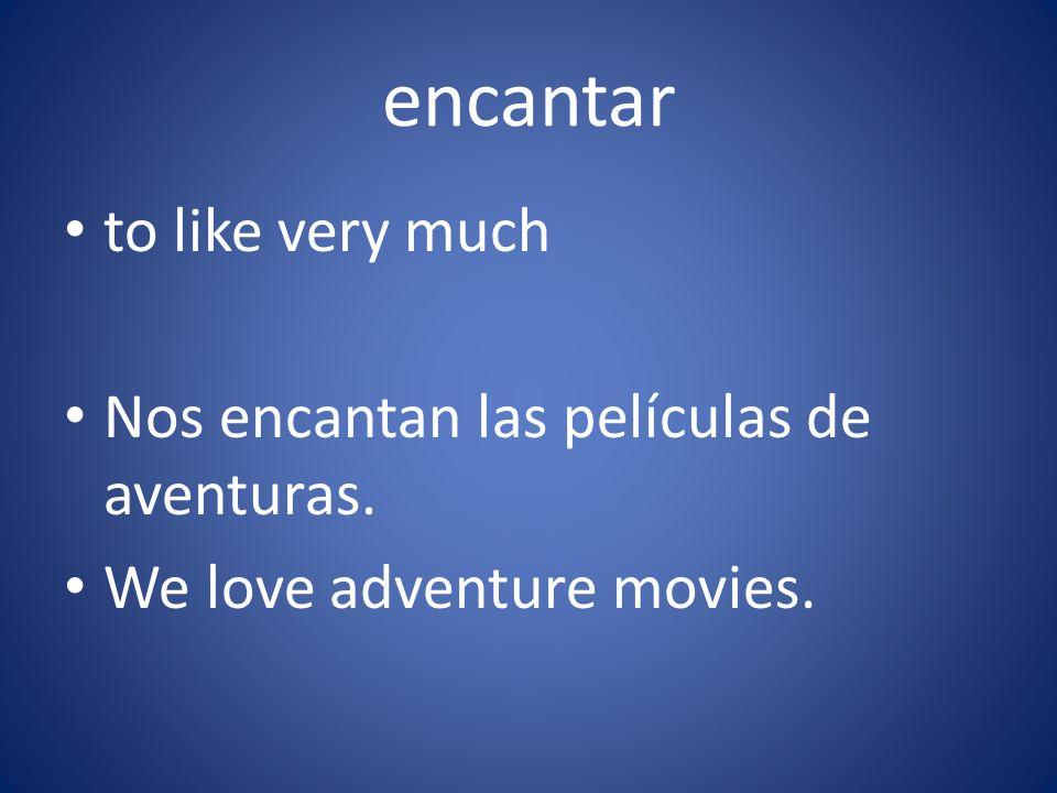 encantar to like very much Nos encantan las películas de aventuras. We love adventure movies.