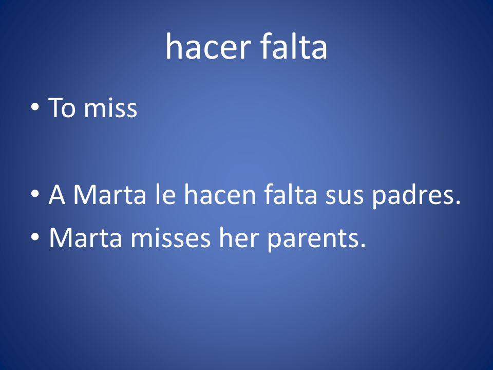 hacer falta To miss A Marta le hacen falta sus padres. Marta misses her parents.
