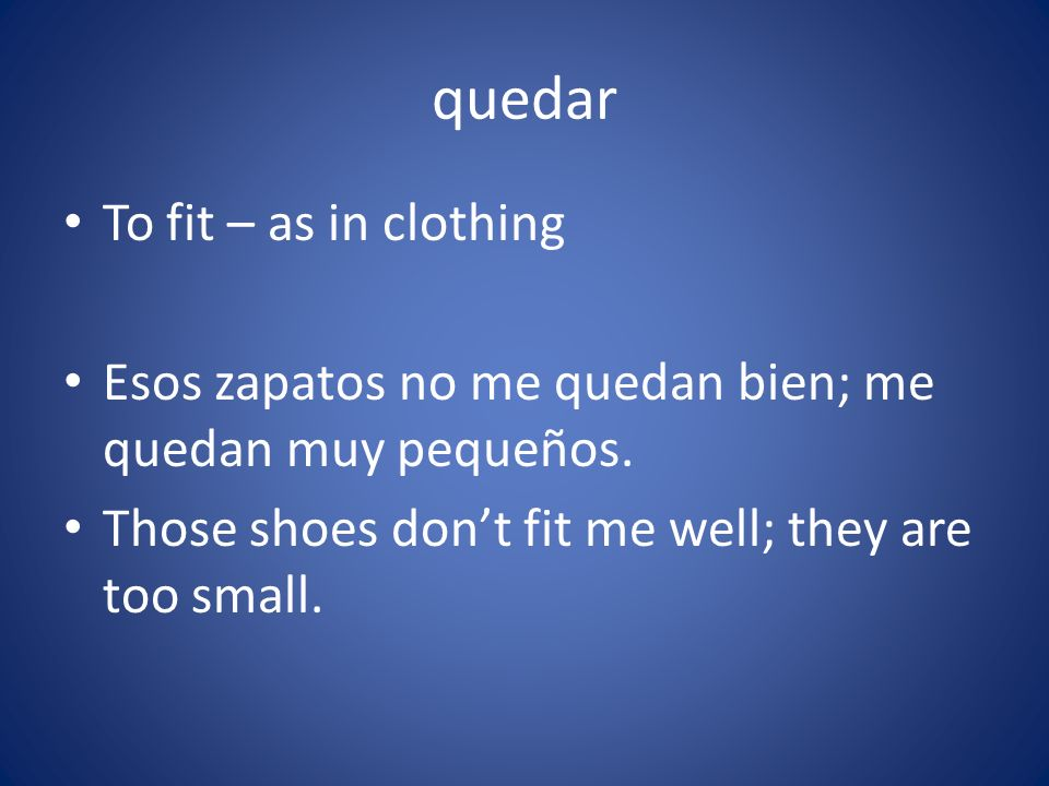 quedar To fit – as in clothing Esos zapatos no me quedan bien; me quedan muy pequeños. Those shoes dont fit me well; they are too small.