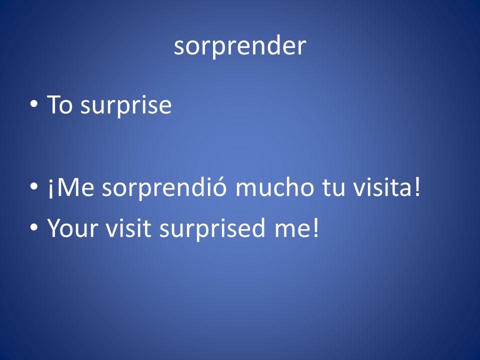 sorprender To surprise ¡Me sorprendió mucho tu visita! Your visit surprised me!