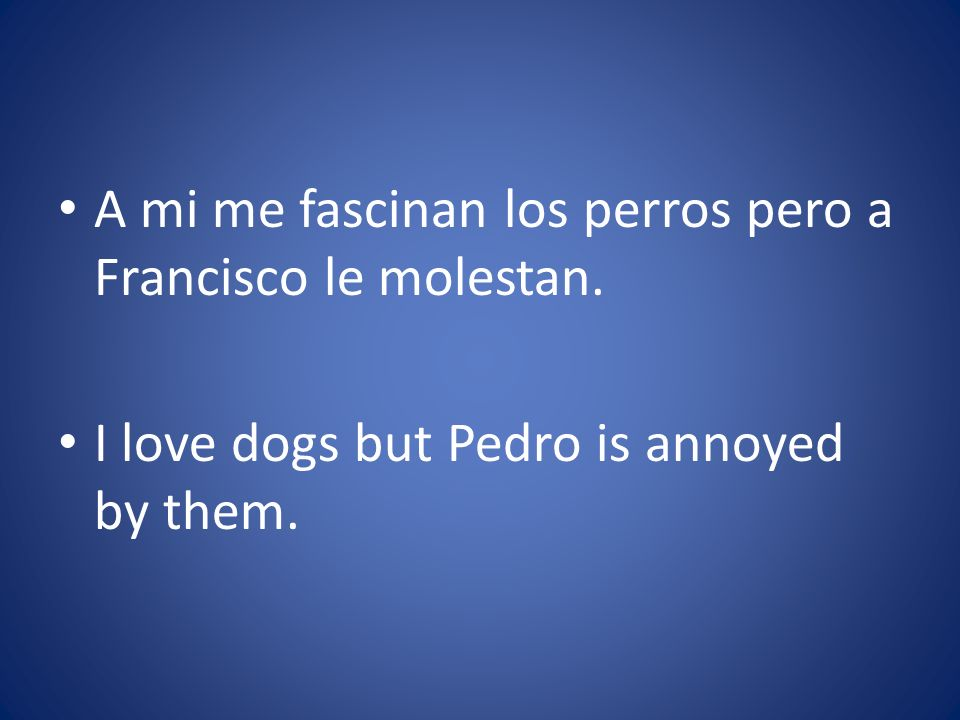 A mi me fascinan los perros pero a Francisco le molestan. I love dogs but Pedro is annoyed by them.