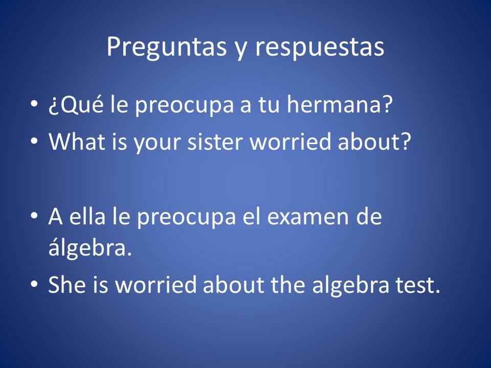 Preguntas y respuestas ¿Qué le preocupa a tu hermana? What is your sister worried about? A ella le preocupa el examen de álgebra. She is worried about