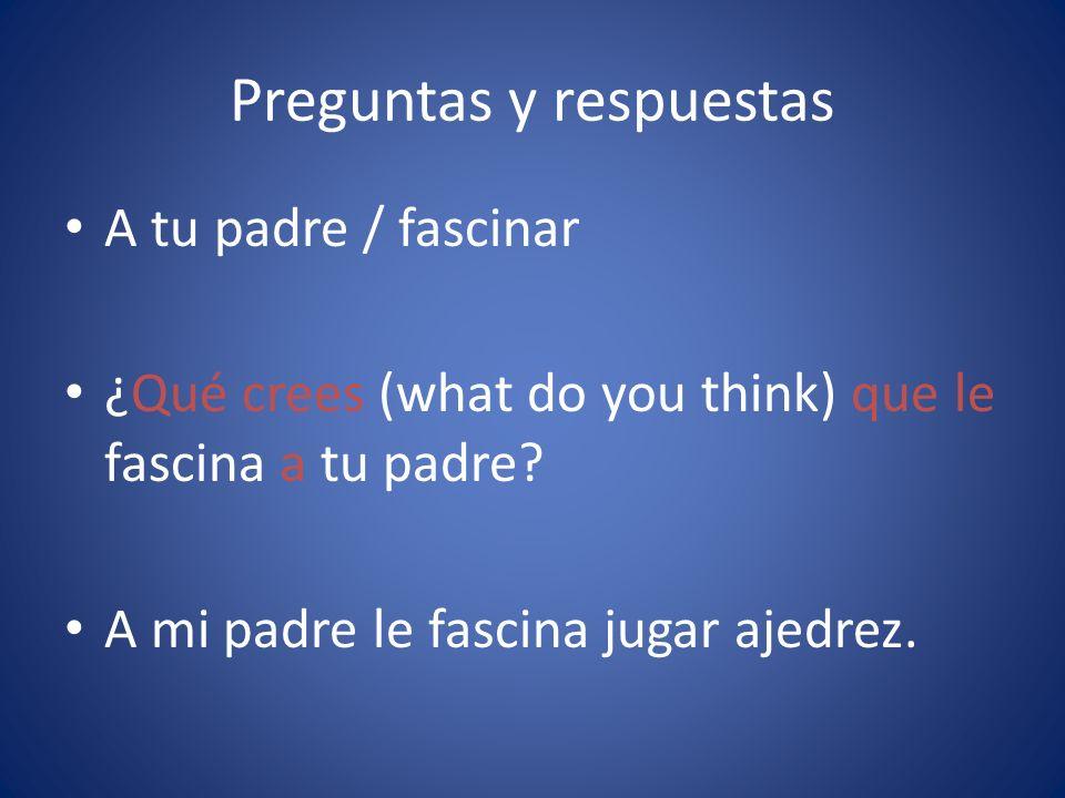 Preguntas y respuestas A tu padre / fascinar ¿Qué crees (what do you think) que le fascina a tu padre? A mi padre le fascina jugar ajedrez.