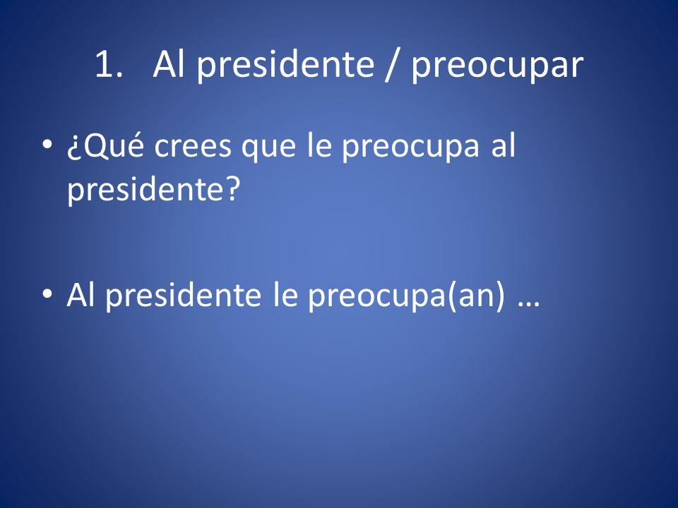 1. Al presidente / preocupar ¿Qué crees que le preocupa al presidente? Al presidente le preocupa(an) …