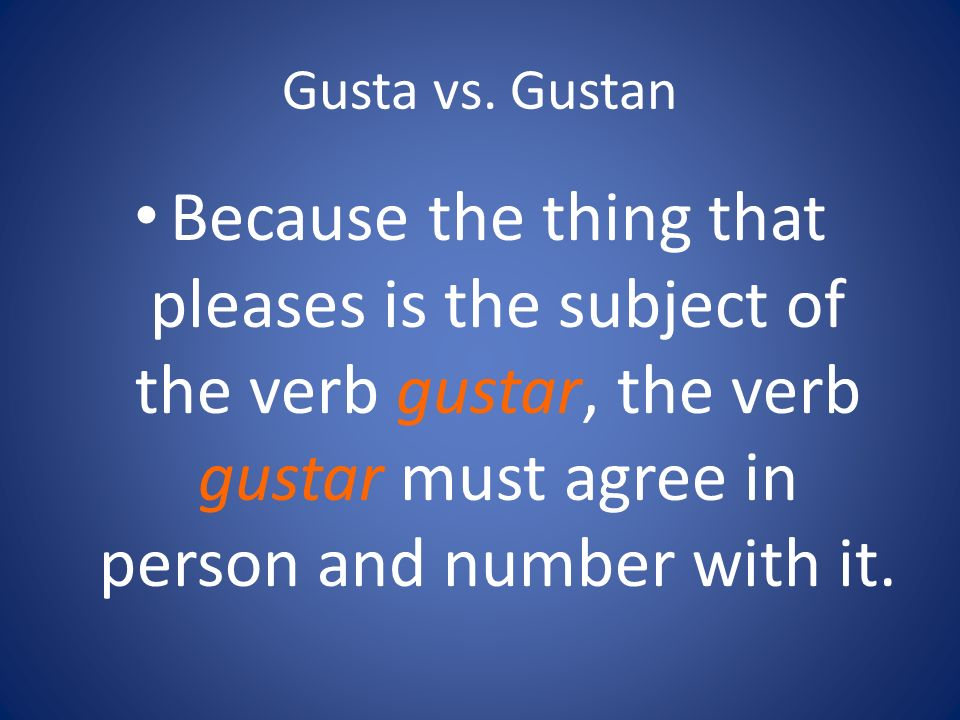 Gusta vs. Gustan Because the thing that pleases is the subject of the verb gustar, the verb gustar must agree in person and number with it.
