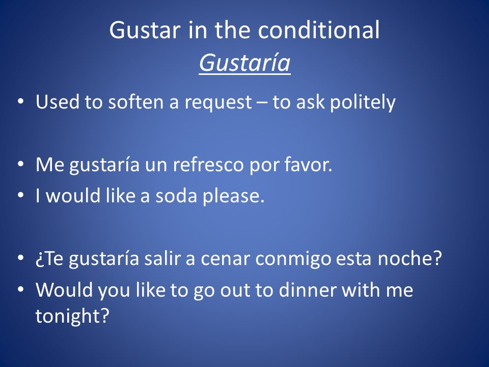 Gustar in the conditional Gustaría Used to soften a request – to ask politely Me gustaría un refresco por favor. I would like a soda please. ¿Te gusta