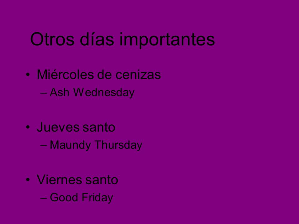 Otros días importantes Miércoles de cenizas –Ash Wednesday Jueves santo –Maundy Thursday Viernes santo –Good Friday