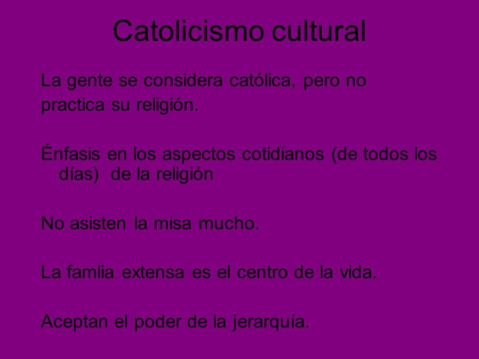 Catolicismo cultural La gente se considera católica, pero no practica su religión. Énfasis en los aspectos cotidianos (de todos los días) de la religi