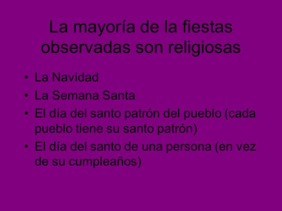 La mayoría de la fiestas observadas son religiosas La Navidad La Semana Santa El día del santo patrón del pueblo (cada pueblo tiene su santo patrón) E