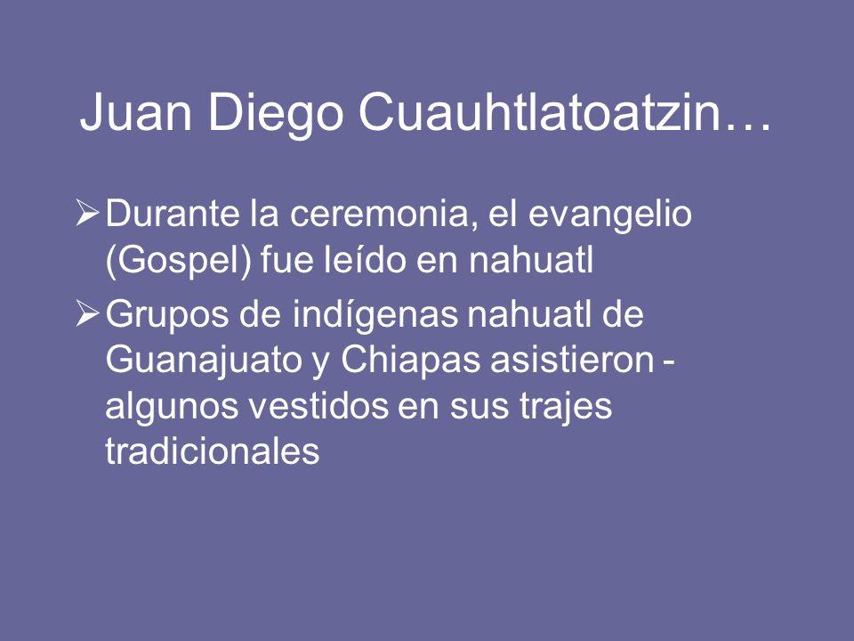 Juan Diego Cuauhtlatoatzin… Durante la ceremonia, el evangelio (Gospel) fue leído en nahuatl Grupos de indígenas nahuatl de Guanajuato y Chiapas asist