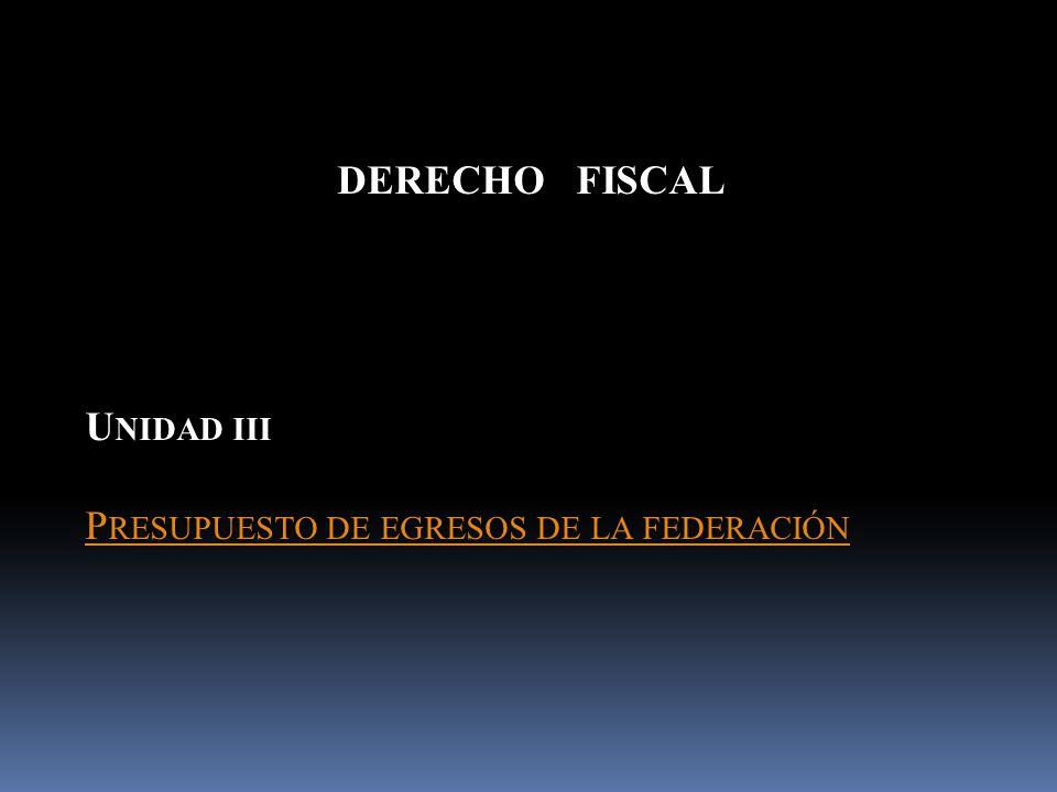 DERECHO FISCAL U NIDAD III P RESUPUESTO DE EGRESOS DE LA FEDERACIÓN