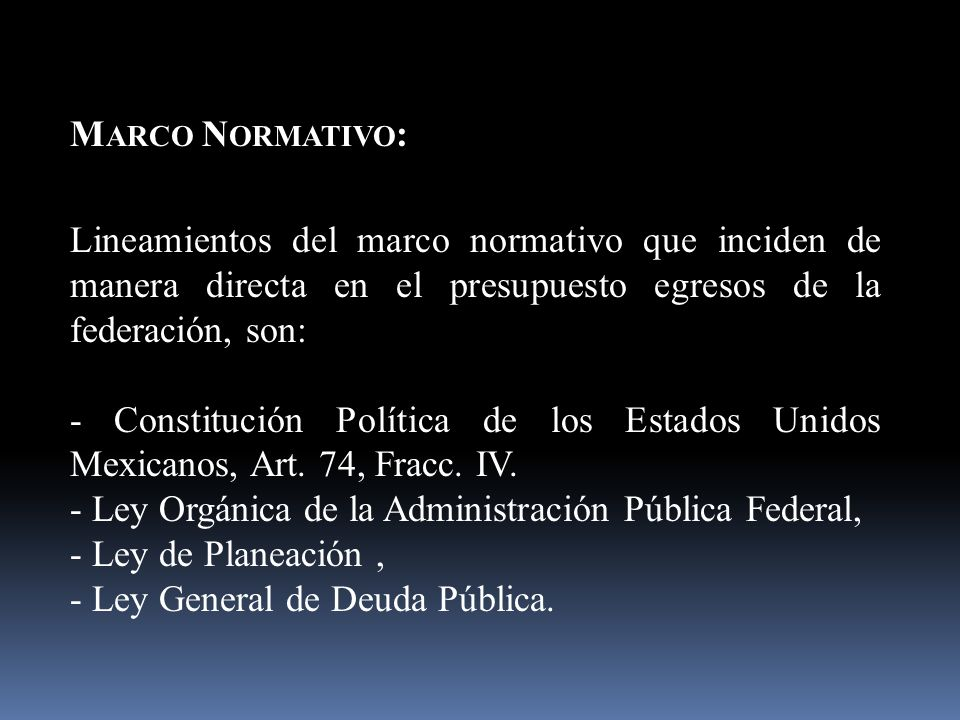 M ARCO N ORMATIVO : Lineamientos del marco normativo que inciden de manera directa en el presupuesto egresos de la federación, son: - Constitución Política de los Estados Unidos Mexicanos, Art.