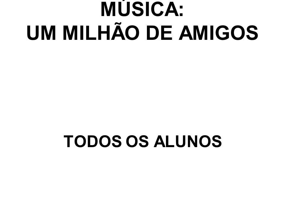 MÚSICA: UM MILHÃO DE AMIGOS TODOS OS ALUNOS