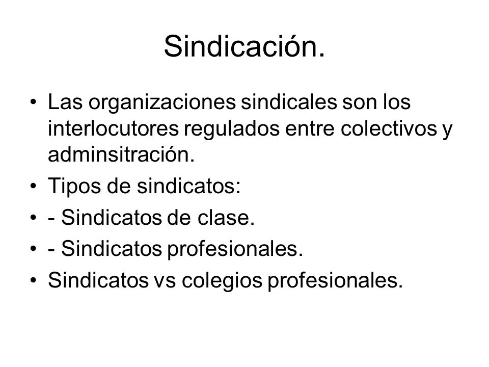 Sindicación. Las organizaciones sindicales son los interlocutores regulados entre colectivos y adminsitración. Tipos de sindicatos: - Sindicatos de cl
