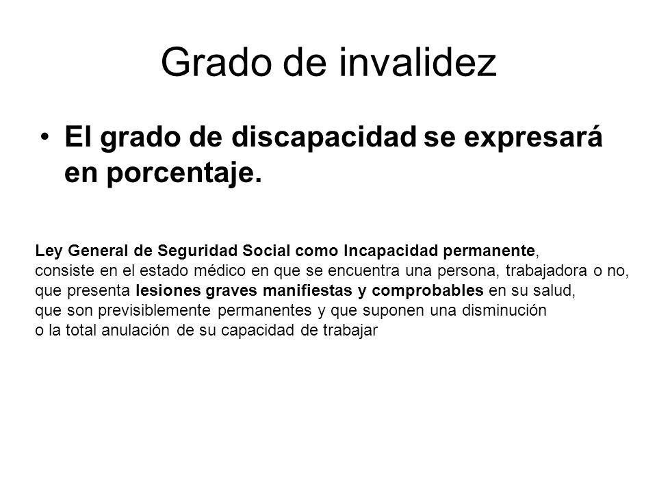 Grado de invalidez El grado de discapacidad se expresará en porcentaje. Ley General de Seguridad Social como Incapacidad permanente, consiste en el es