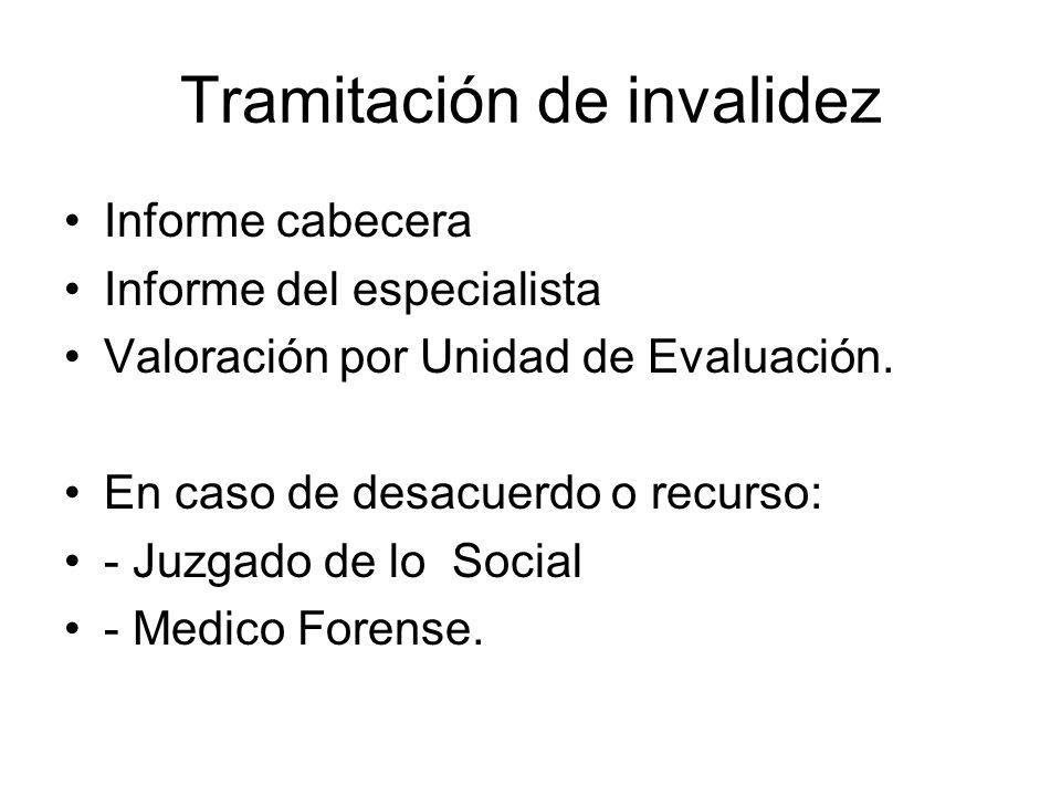 Tramitación de invalidez Informe cabecera Informe del especialista Valoración por Unidad de Evaluación. En caso de desacuerdo o recurso: - Juzgado de