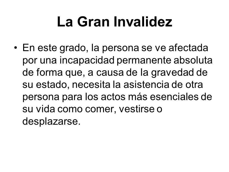 La Gran Invalidez En este grado, la persona se ve afectada por una incapacidad permanente absoluta de forma que, a causa de la gravedad de su estado,
