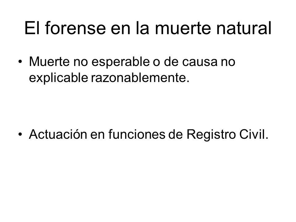 El forense en la muerte natural Muerte no esperable o de causa no explicable razonablemente. Actuación en funciones de Registro Civil.