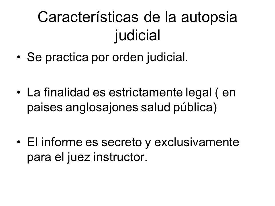 Características de la autopsia judicial Se practica por orden judicial. La finalidad es estrictamente legal ( en paises anglosajones salud pública) El
