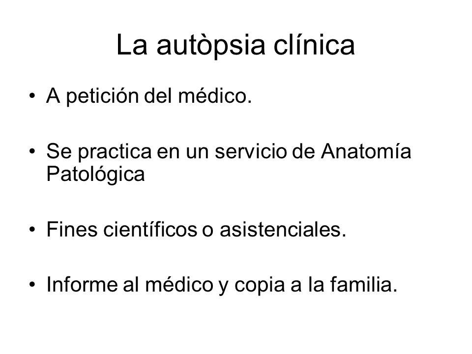 La autòpsia clínica A petición del médico. Se practica en un servicio de Anatomía Patológica Fines científicos o asistenciales. Informe al médico y co