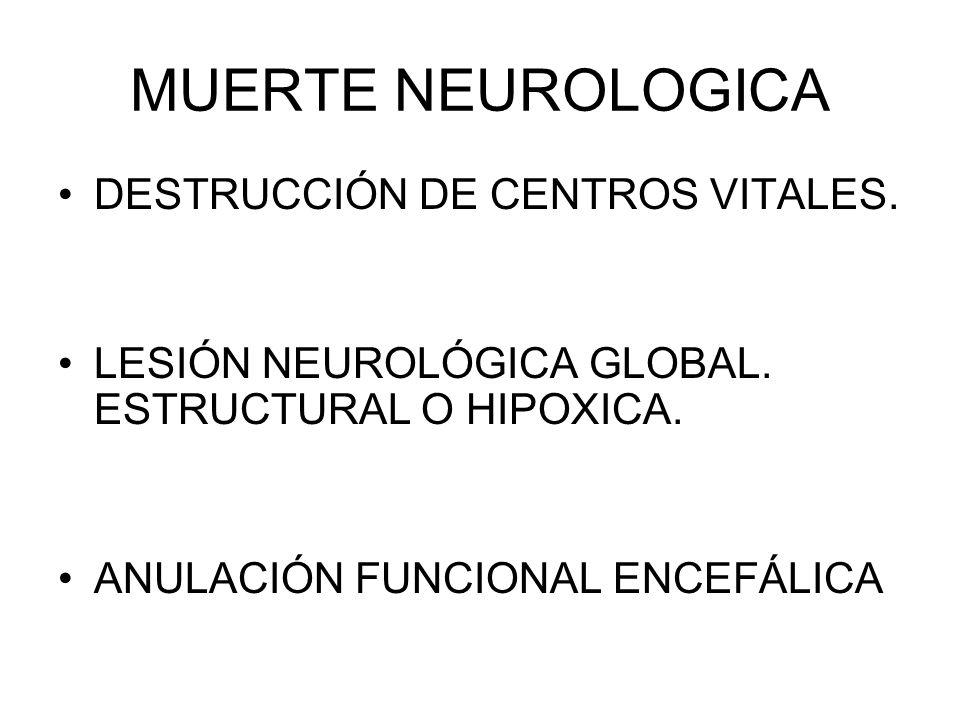 MUERTE NEUROLOGICA DESTRUCCIÓN DE CENTROS VITALES. LESIÓN NEUROLÓGICA GLOBAL. ESTRUCTURAL O HIPOXICA. ANULACIÓN FUNCIONAL ENCEFÁLICA