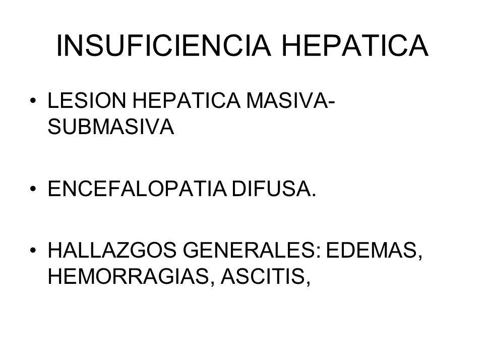 INSUFICIENCIA HEPATICA LESION HEPATICA MASIVA- SUBMASIVA ENCEFALOPATIA DIFUSA. HALLAZGOS GENERALES: EDEMAS, HEMORRAGIAS, ASCITIS,