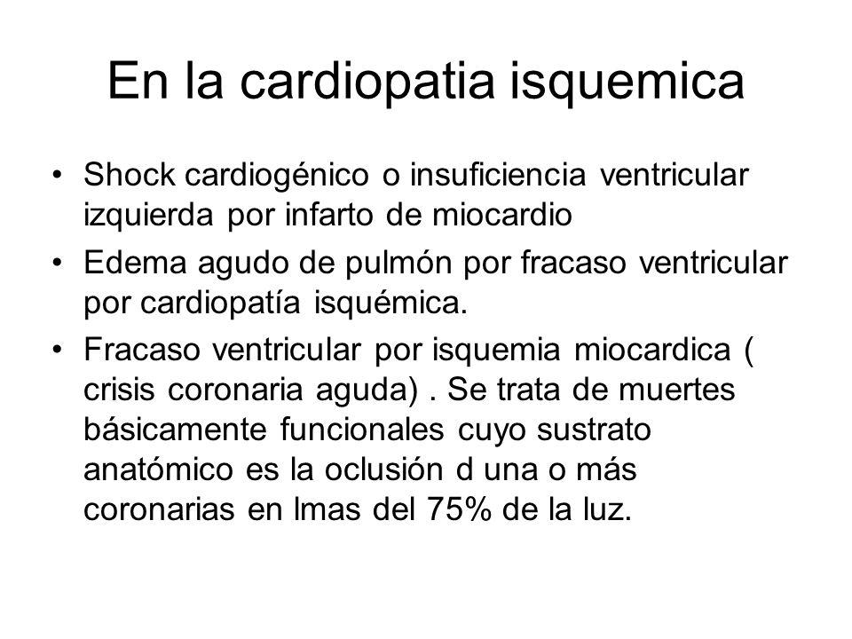 En la cardiopatia isquemica Shock cardiogénico o insuficiencia ventricular izquierda por infarto de miocardio Edema agudo de pulmón por fracaso ventri