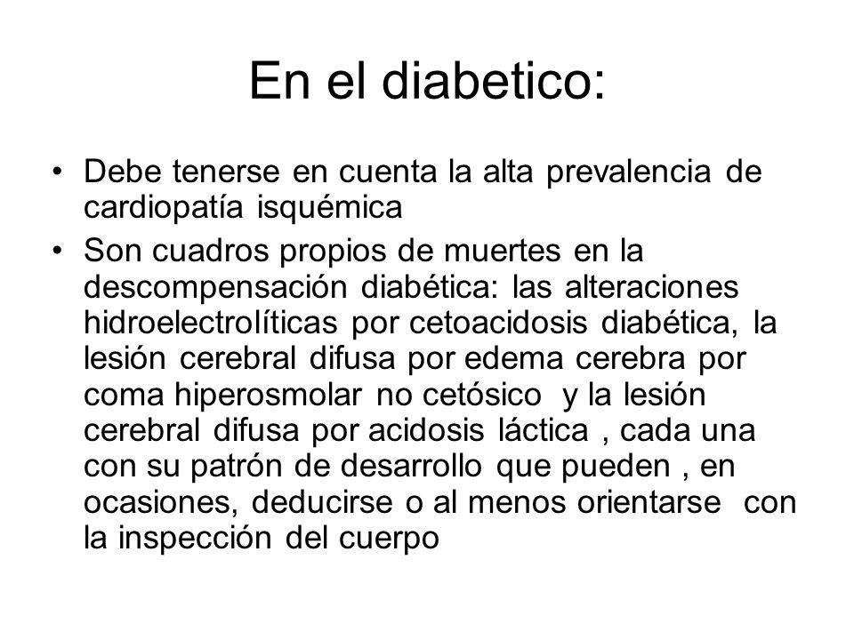 En el diabetico: Debe tenerse en cuenta la alta prevalencia de cardiopatía isquémica Son cuadros propios de muertes en la descompensación diabética: l