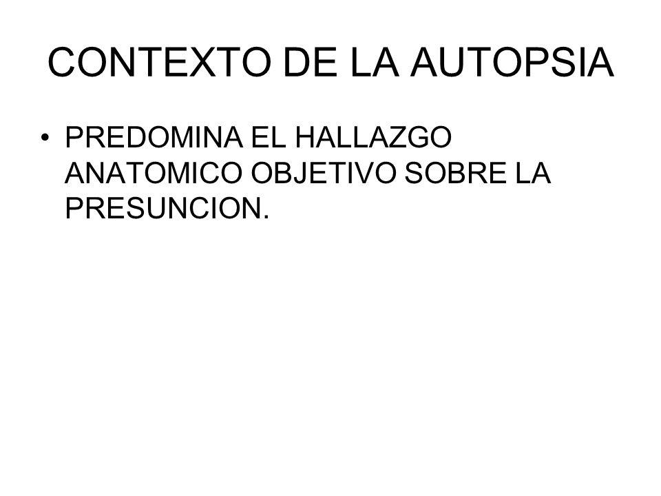 CONTEXTO DE LA AUTOPSIA PREDOMINA EL HALLAZGO ANATOMICO OBJETIVO SOBRE LA PRESUNCION.