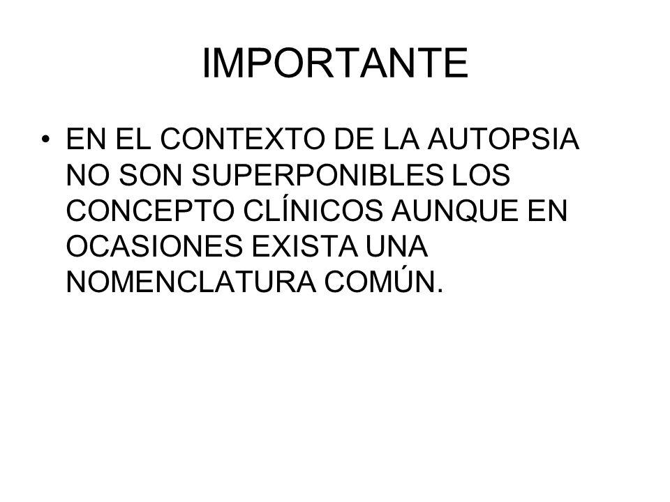IMPORTANTE EN EL CONTEXTO DE LA AUTOPSIA NO SON SUPERPONIBLES LOS CONCEPTO CLÍNICOS AUNQUE EN OCASIONES EXISTA UNA NOMENCLATURA COMÚN.