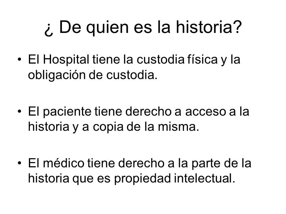 ¿ De quien es la historia? El Hospital tiene la custodia física y la obligación de custodia. El paciente tiene derecho a acceso a la historia y a copi