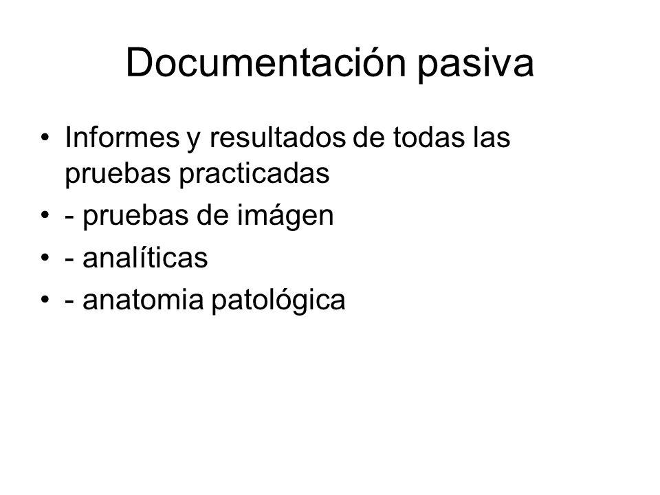 Documentación pasiva Informes y resultados de todas las pruebas practicadas - pruebas de imágen - analíticas - anatomia patológica