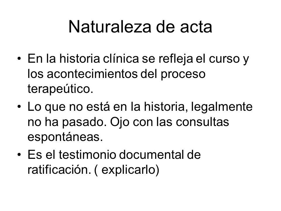 Naturaleza de acta En la historia clínica se refleja el curso y los acontecimientos del proceso terapeútico. Lo que no está en la historia, legalmente