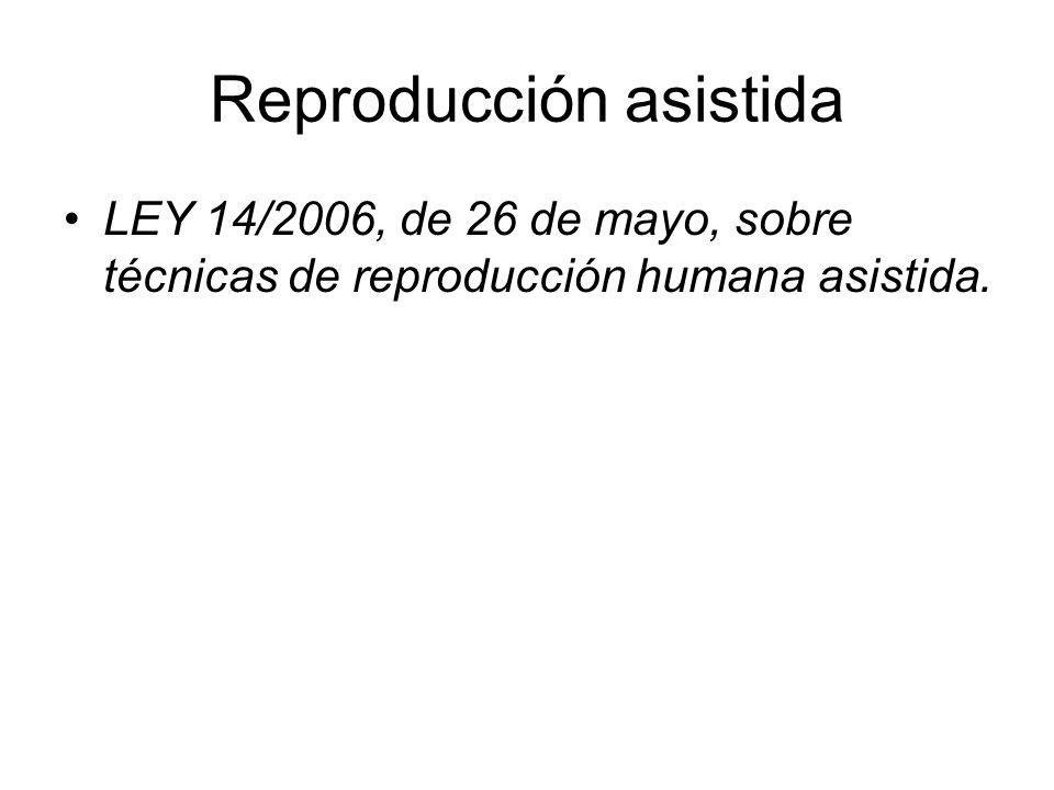 Reproducción asistida LEY 14/2006, de 26 de mayo, sobre técnicas de reproducción humana asistida.