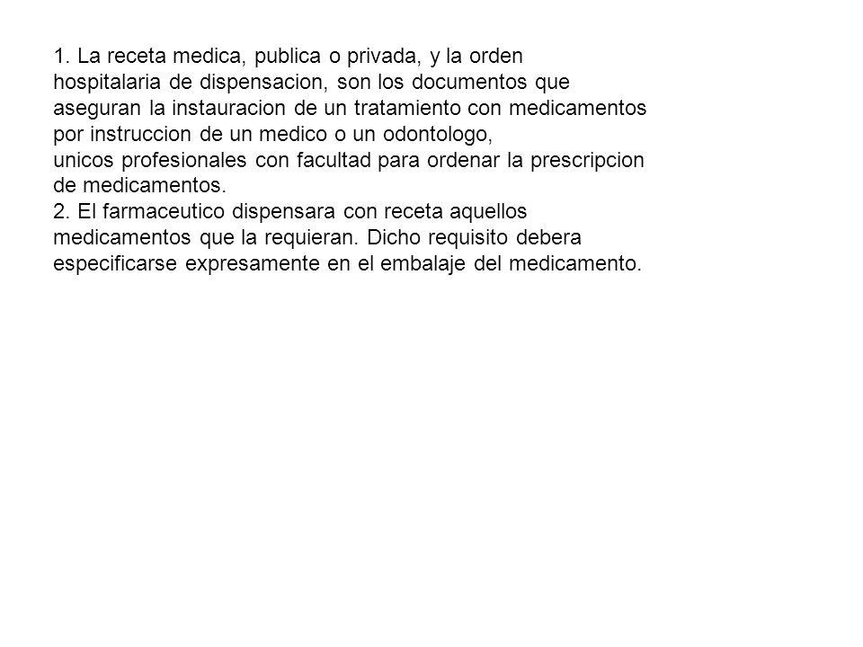 1. La receta medica, publica o privada, y la orden hospitalaria de dispensacion, son los documentos que aseguran la instauracion de un tratamiento con