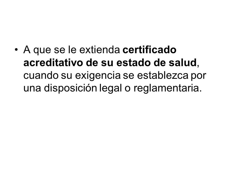 A que se le extienda certificado acreditativo de su estado de salud, cuando su exigencia se establezca por una disposición legal o reglamentaria.
