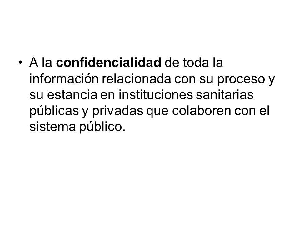 A la confidencialidad de toda la información relacionada con su proceso y su estancia en instituciones sanitarias públicas y privadas que colaboren co