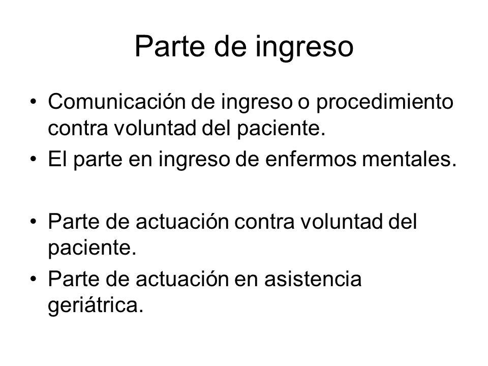 Parte de ingreso Comunicación de ingreso o procedimiento contra voluntad del paciente. El parte en ingreso de enfermos mentales. Parte de actuación co