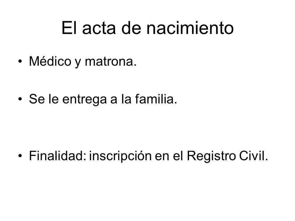 El acta de nacimiento Médico y matrona. Se le entrega a la familia. Finalidad: inscripción en el Registro Civil.