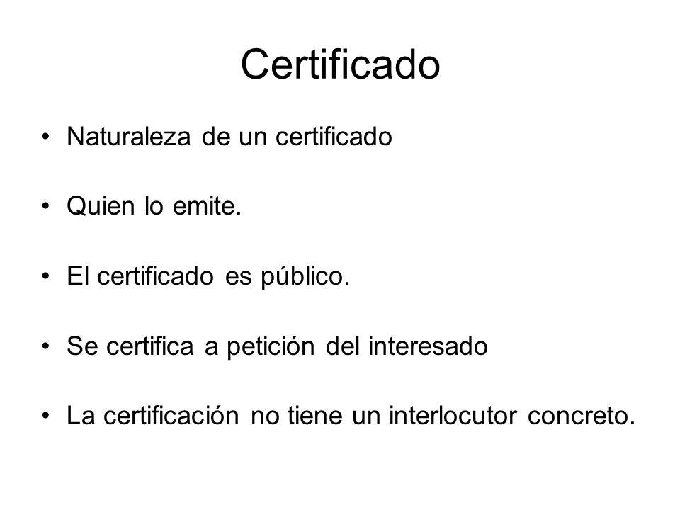 Certificado Naturaleza de un certificado Quien lo emite. El certificado es público. Se certifica a petición del interesado La certificación no tiene u