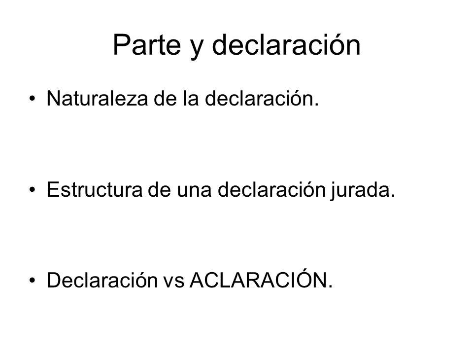 Parte y declaración Naturaleza de la declaración. Estructura de una declaración jurada. Declaración vs ACLARACIÓN.